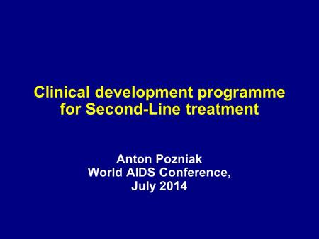 Clinical development programme for Second-Line treatment Anton Pozniak World AIDS Conference, July 2014.