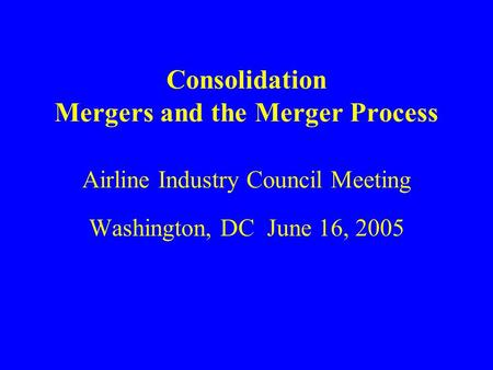 Consolidation Mergers and the Merger Process Airline Industry Council Meeting Washington, DC June 16, 2005.
