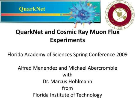 QuarkNet and Cosmic Ray Muon Flux Experiments Florida Academy of Sciences Spring Conference 2009 Alfred Menendez and Michael Abercrombie with Dr. Marcus.