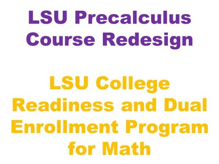 LSU Precalculus Course Redesign LSU College Readiness and Dual Enrollment Program for Math.
