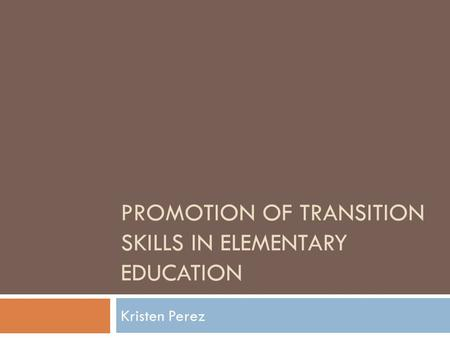 PROMOTION OF TRANSITION SKILLS IN ELEMENTARY EDUCATION Kristen Perez.