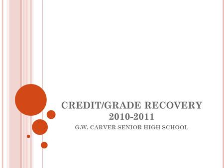 CREDIT/GRADE RECOVERY 2010-2011 G.W. CARVER SENIOR HIGH SCHOOL.