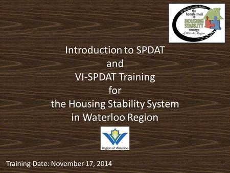 Introduction to SPDAT and VI-SPDAT Training for the Housing Stability System in Waterloo Region Training Date: November 17, 2014.