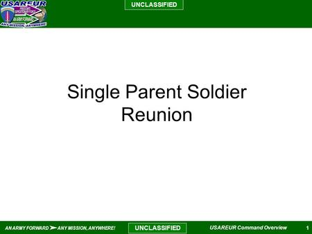 1 UNCLASSIFIED AN ARMY FORWARD ANY MISSION, ANYWHERE! USAREUR Command Overview UNCLASSIFIED Single Parent Soldier Reunion.
