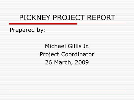 PICKNEY PROJECT REPORT Prepared by: Michael Gillis Jr. Project Coordinator 26 March, 2009.