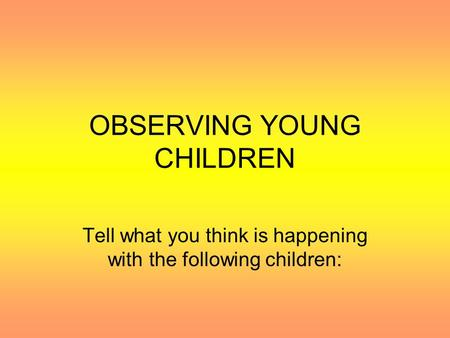 OBSERVING YOUNG CHILDREN Tell what you think is happening with the following children: