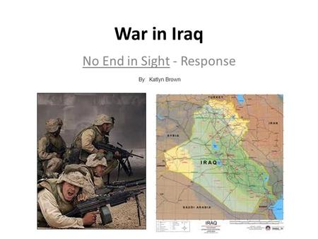 War in Iraq No End in Sight - Response By: Katlyn Brown.