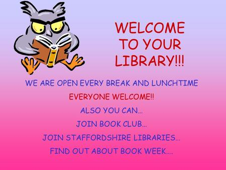 WELCOME TO YOUR LIBRARY!!! WE ARE OPEN EVERY BREAK AND LUNCHTIME EVERYONE WELCOME!! ALSO YOU CAN… JOIN BOOK CLUB… JOIN STAFFORDSHIRE LIBRARIES… FIND OUT.