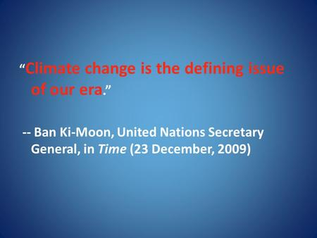 """ Climate change is the defining issue of our era."" -- Ban Ki-Moon, United Nations Secretary General, in Time (23 December, 2009)"