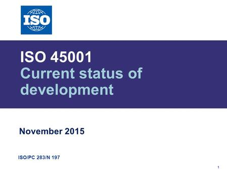 1 ISO/PC 283/N 197 ISO 45001 Current status of development November 2015.