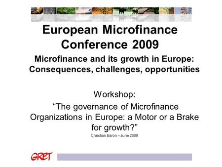 "European Microfinance Conference 2009 Microfinance and its growth in Europe: Consequences, challenges, opportunities Workshop: ""The governance of Microfinance."