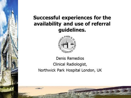 Successful experiences for the availability and use of referral guidelines. Denis Remedios Clinical Radiologist, Northwick Park Hospital London, UK.