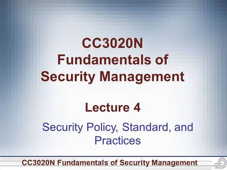 CC3020N Fundamentals of Security Management CC3020N Fundamentals of Security Management Lecture 4 Security Policy, Standard, and Practices.