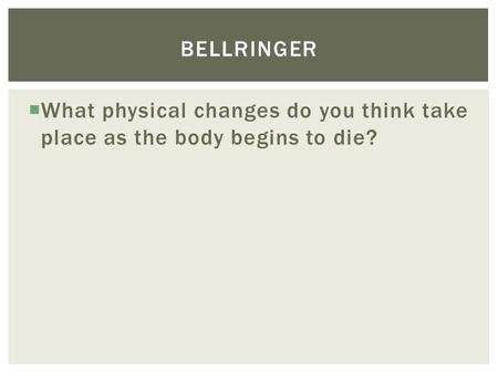  What physical changes do you think take place as the body begins to die? BELLRINGER.