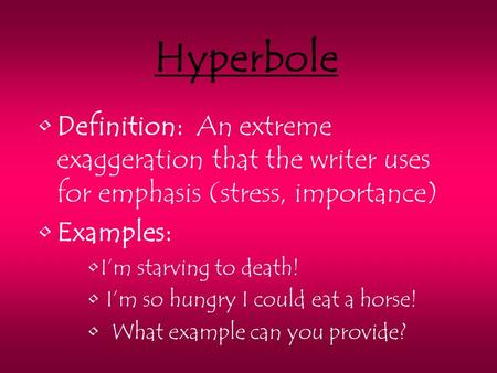 Hyperbole Definition: An extreme exaggeration that the writer uses for emphasis (stress, importance) Examples: I'm starving to death! I'm so hungry I could.