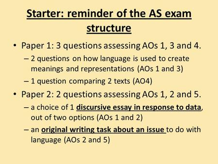 Starter: reminder of the AS exam structure Paper 1: 3 questions assessing AOs 1, 3 and 4. – 2 questions on how language is used to create meanings and.