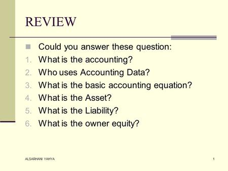 ALSARHANI YAHYA 1 REVIEW Could you answer these question: 1. What is the accounting? 2. Who uses Accounting Data? 3. What is the basic accounting equation?
