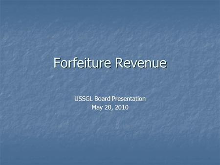 Forfeiture Revenue USSGL Board Presentation May 20, 2010.