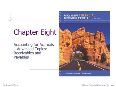 ©The McGraw-Hill Companies, Inc. 2006McGraw-Hill/Irwin Chapter Eight Accounting for Accruals – Advanced Topics: Receivables and Payables.