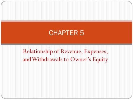 Relationship of Revenue, Expenses, and Withdrawals to Owner's Equity CHAPTER 5.