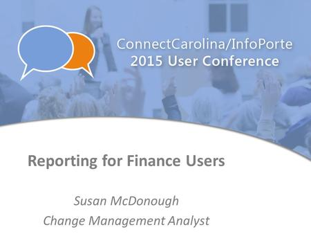Reporting for Finance Users Susan McDonough Change Management Analyst.