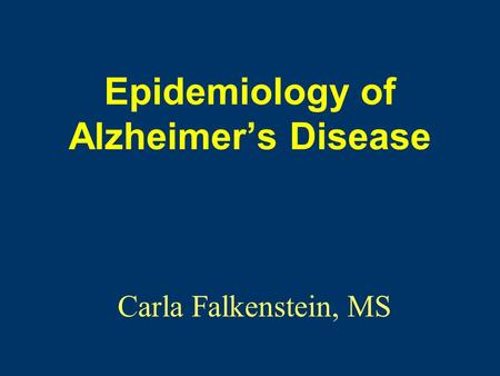 Epidemiology of Alzheimer's Disease Carla Falkenstein, MS.