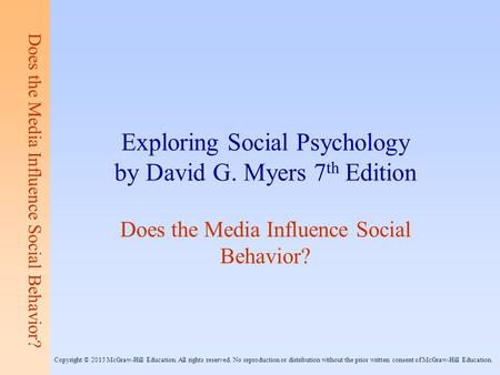 Does the Media Influence Social Behavior? Exploring Social Psychology by David G. Myers 7 th Edition Does the Media Influence Social Behavior? Copyright.