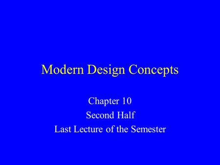 Modern Design Concepts Chapter 10 Second Half Last Lecture of the Semester.