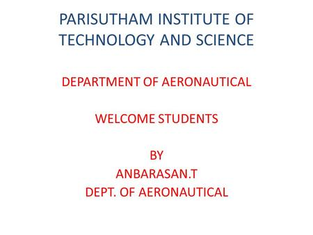 PARISUTHAM INSTITUTE OF TECHNOLOGY AND SCIENCE DEPARTMENT OF AERONAUTICAL WELCOME STUDENTS BY ANBARASAN.T DEPT. OF AERONAUTICAL.