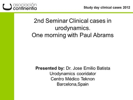 Study day clinical cases 2012 2nd Seminar Clinical cases in urodynamics. One morning with Paul Abrams Presented by: Dr. Jose Emilio Batista Urodynamics.
