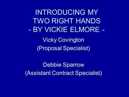 INTRODUCING MY TWO RIGHT HANDS - BY VICKIE ELMORE - Vicky Covington (Proposal Specialist) Debbie Sparrow (Assistant Contract Specialist)