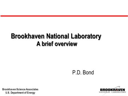 Brookhaven Science Associates U.S. Department of Energy Brookhaven National Laboratory A brief overview P.D. Bond.