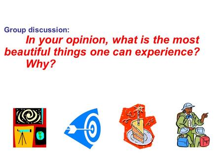 Group discussion: In your opinion, what is the most beautiful things one can experience? Why?