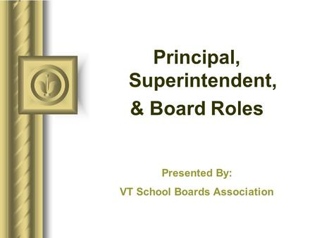 Principal, Superintendent, & Board Roles Presented By: VT School Boards Association.