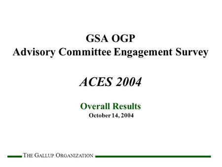 T HE G ALLUP O RGANIZATION GSA OGP Advisory Committee Engagement Survey ACES 2004 Overall Results October 14, 2004.