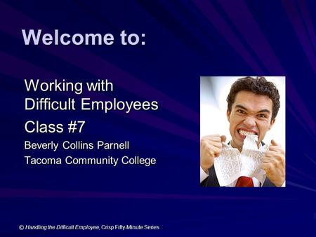 © Handling the Difficult Employee, Crisp Fifty-Minute Series Welcome to: Working with Difficult Employees Class #7 Beverly Collins Parnell Tacoma Community.