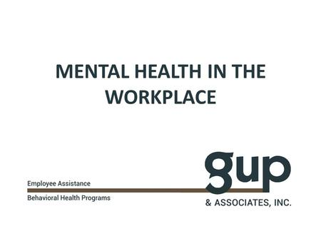 MENTAL HEALTH IN THE WORKPLACE. WHAT IS AN EMPLOYEE ASSISTANCE PROGRAM (EAP)? An EAP is a professional resource for confidential consultation, counseling.