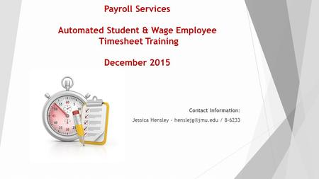 Payroll Services Automated Student & Wage Employee Timesheet Training December 2015 Contact Information: Jessica Hensley - / 8-6233.