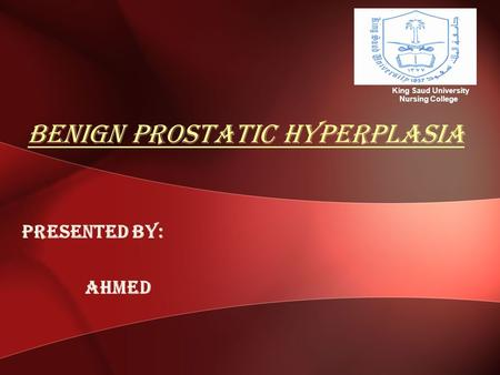 Benign prostatic hyperplasia Presented by: Ahmed King Saud University Nursing College.