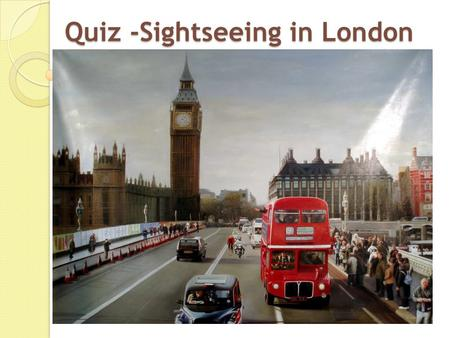Quiz -Sightseeing in London The Thames 1. The Thames is the name of a) a tower. b) a river. c) a square.
