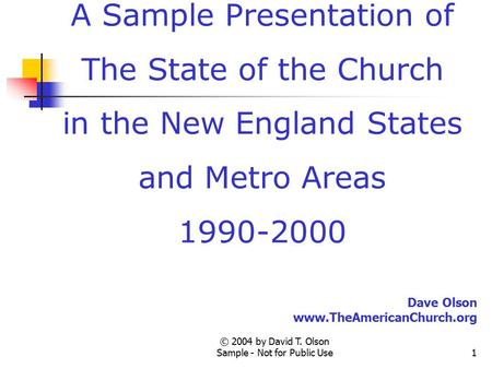 © 2004 by David T. Olson Sample - Not for Public Use1 A Sample Presentation of The State of the Church in the New England States and Metro Areas 1990-2000.