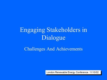 Engaging Stakeholders in Dialogue Challenges And Achievements London Renewable Energy Conference 11/10/02.
