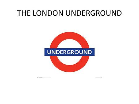 "THE LONDON UNDERGROUND. AKA ""The Tube"" Oldest underground network in the world 270 stations 11 lines 270 miles 3.2 million passengers."