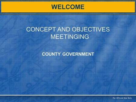 WELCOME CONCEPT AND OBJECTIVES MEETINGING COUNTY GOVERNMENT.