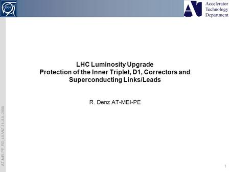 AT-MEI-PE, RD, LIUWG 31-JUL-2008 1 R. Denz AT-MEI-PE LHC Luminosity Upgrade Protection of the Inner Triplet, D1, Correctors and Superconducting Links/Leads.