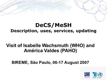 DeCS/MeSH Description, uses, services, updating Visit of Isabelle Wachsmuth (WHO) and América Valdes (PAHO) BIREME, São Paulo, 06-17 August 2007.