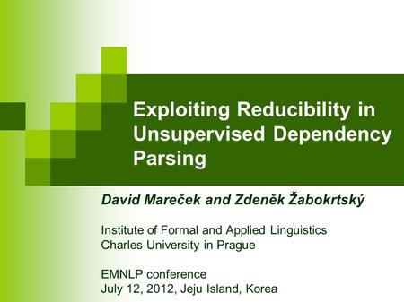 Exploiting Reducibility in Unsupervised Dependency Parsing David Mareček and Zdeněk Žabokrtský Institute of Formal and Applied Linguistics Charles University.