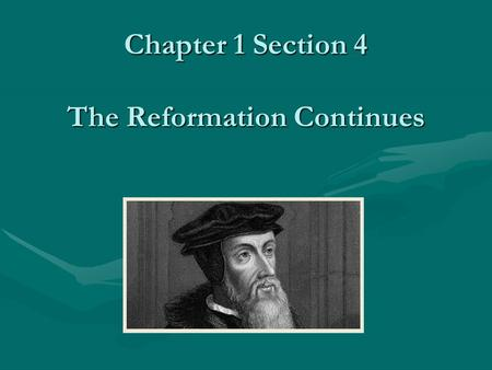 Chapter 1 Section 4 The Reformation Continues. Other Reformation Movements John Calvin 1509-1564(Calvinism) wanted a theocracy to rule. Strict rules.