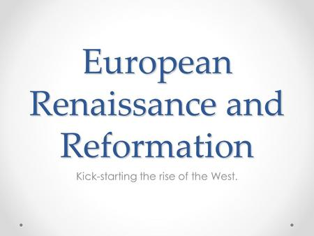 European Renaissance and Reformation Kick-starting the rise of the West.