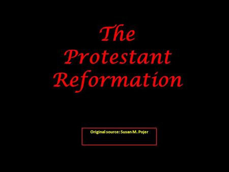 The Protestant Reformation Original source: Susan M. Pojer.